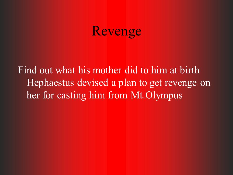 Revenge Find out what his mother did to him at birth Hephaestus devised a plan to get revenge on her for casting him from Mt.Olympus.
