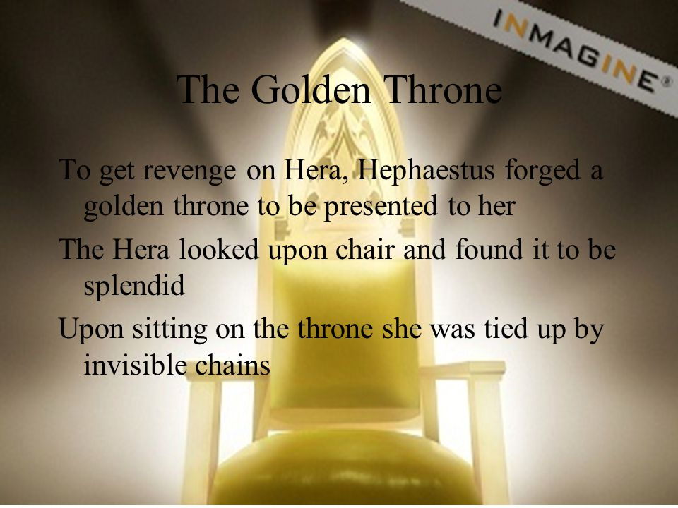 The Golden Throne To get revenge on Hera, Hephaestus forged a golden throne to be presented to her.