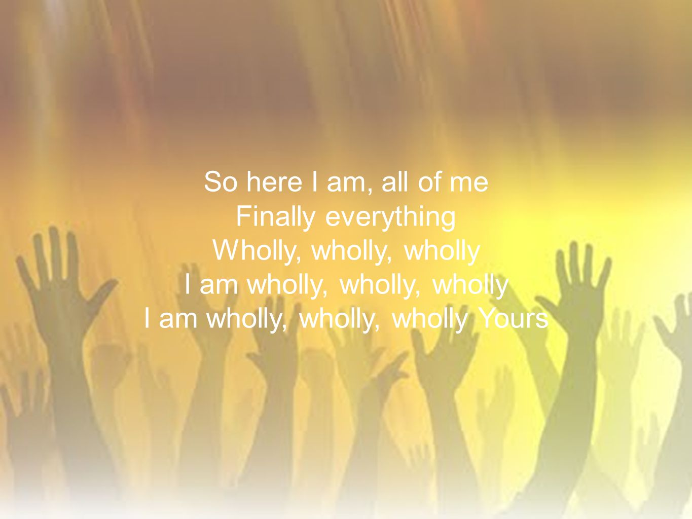 I am wholly, wholly, wholly I am wholly, wholly, wholly Yours