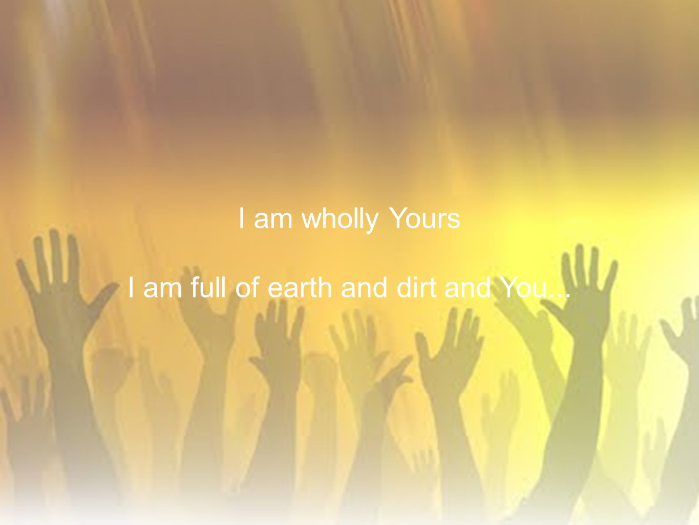 I am full of earth and dirt and You...