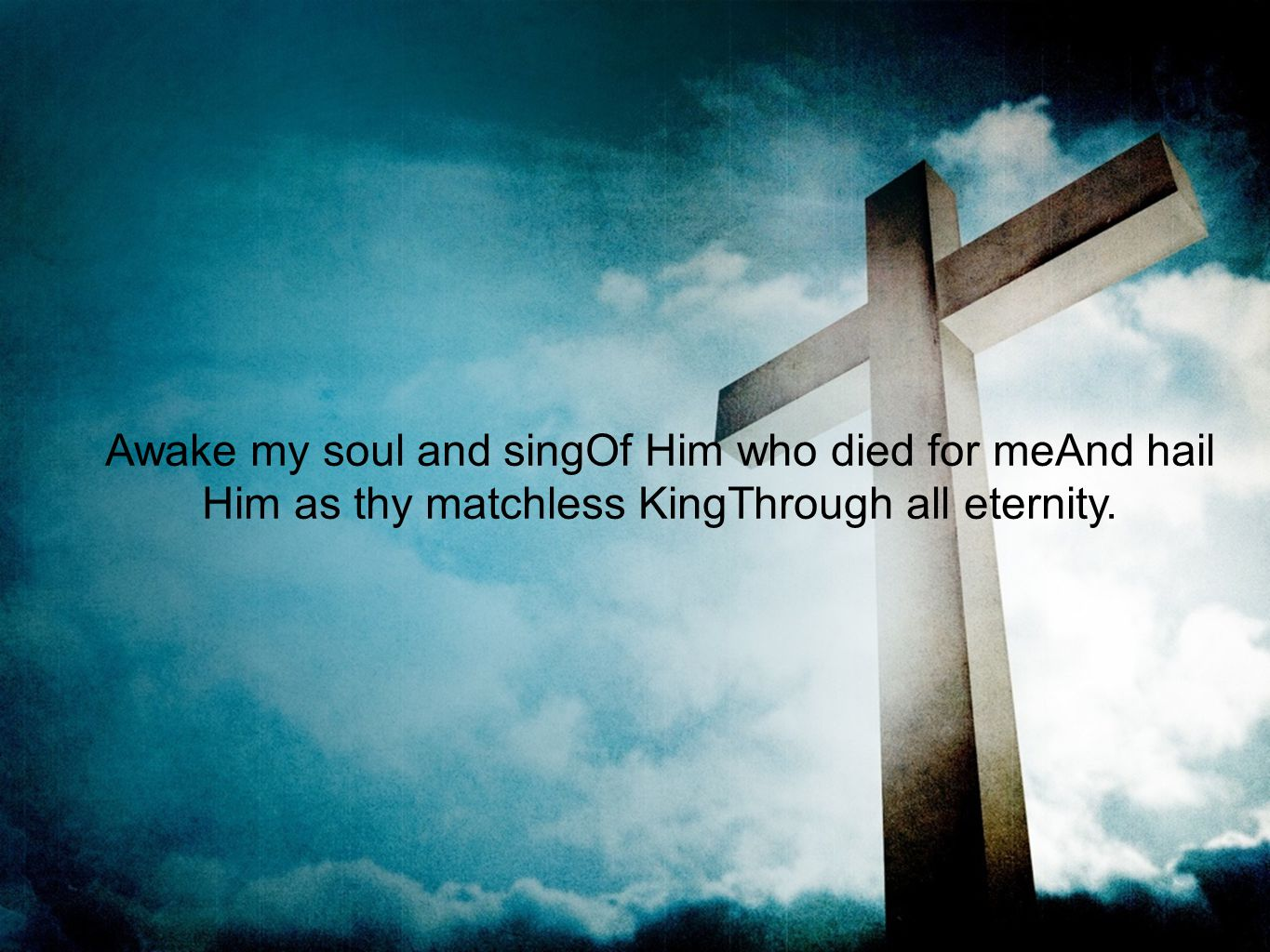 Awake my soul and singOf Him who died for meAnd hail Him as thy matchless KingThrough all eternity.
