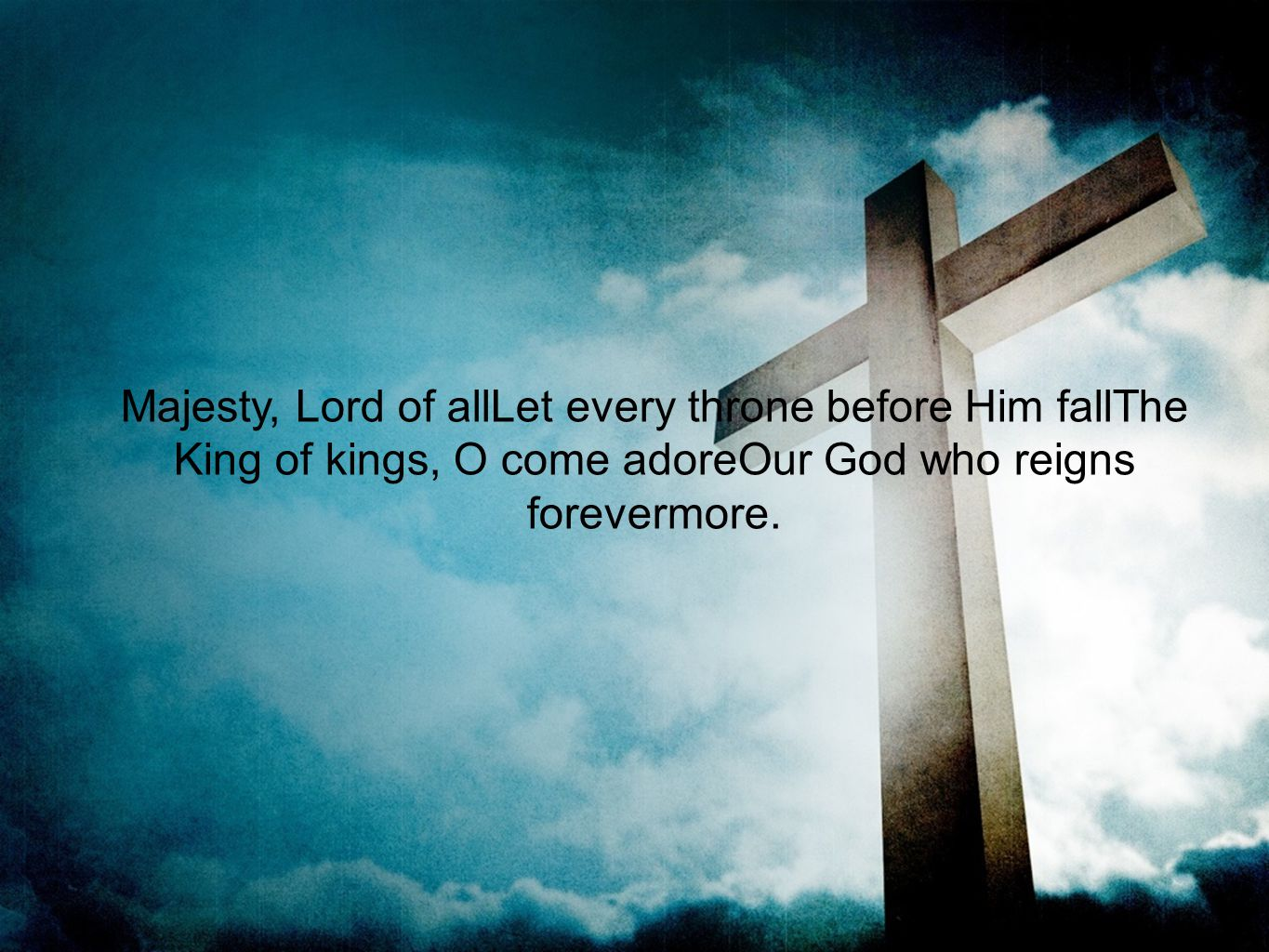 Majesty, Lord of allLet every throne before Him fallThe King of kings, O come adoreOur God who reigns forevermore.
