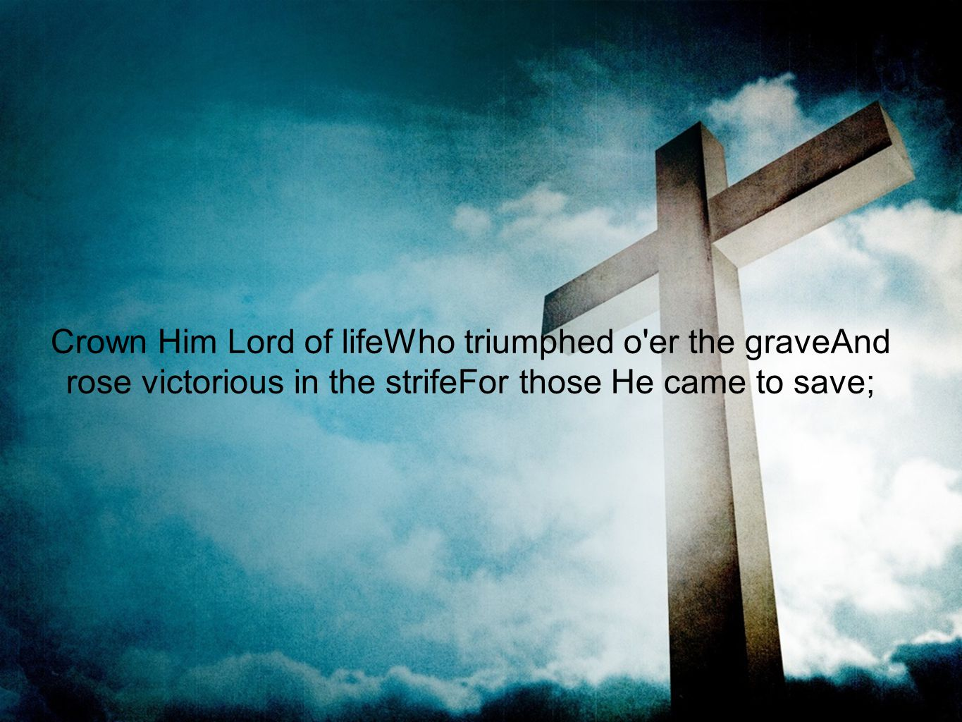 Crown Him Lord of lifeWho triumphed o er the graveAnd rose victorious in the strifeFor those He came to save;