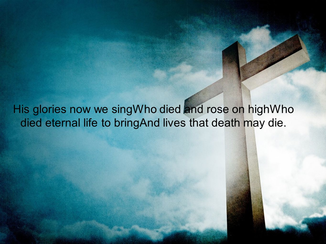 His glories now we singWho died and rose on highWho died eternal life to bringAnd lives that death may die.