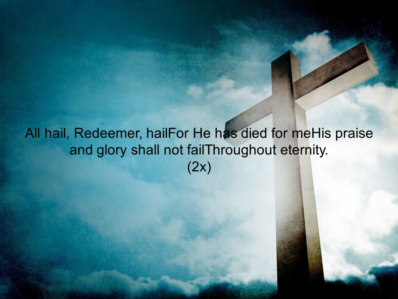 All hail, Redeemer, hailFor He has died for meHis praise and glory shall not failThroughout eternity.