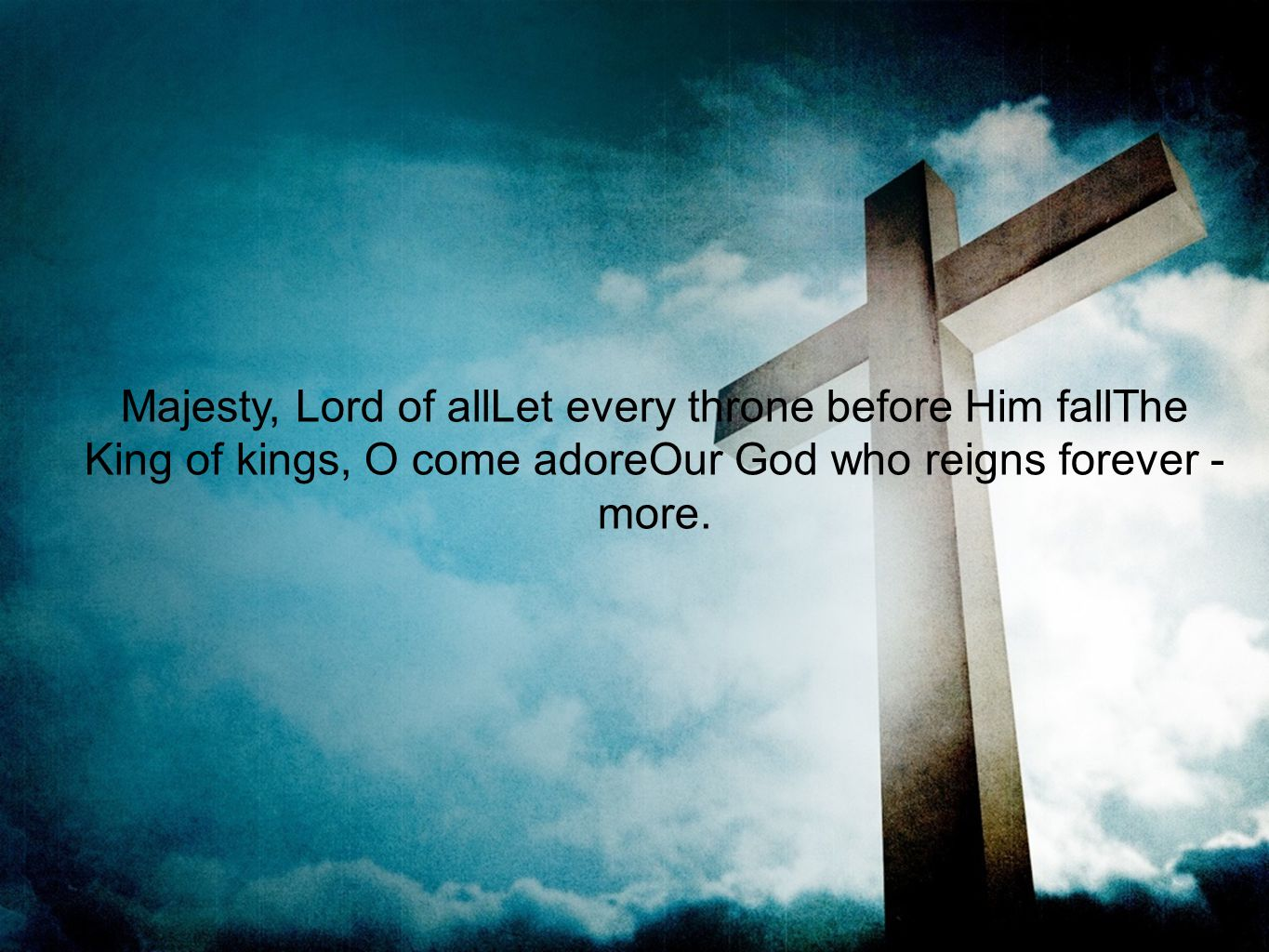 Majesty, Lord of allLet every throne before Him fallThe King of kings, O come adoreOur God who reigns forever - more.