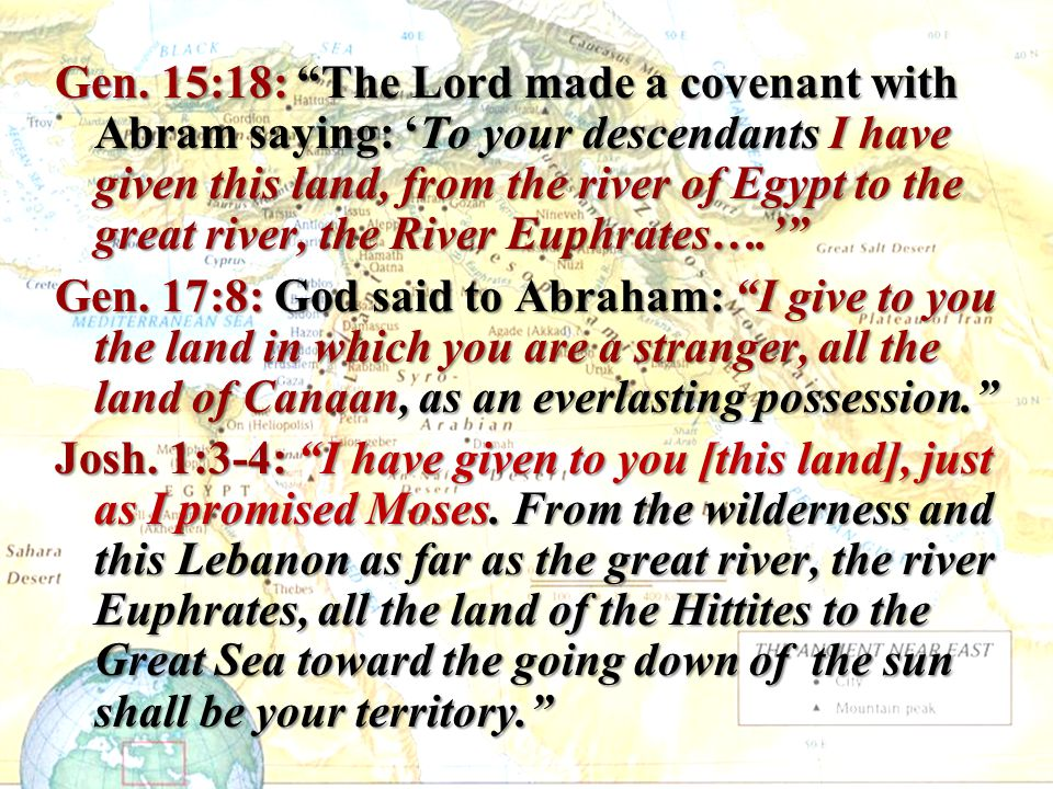 Gen. 15:18: The Lord made a covenant with Abram saying: 'To your descendants I have given this land, from the river of Egypt to the great river, the River Euphrates….'