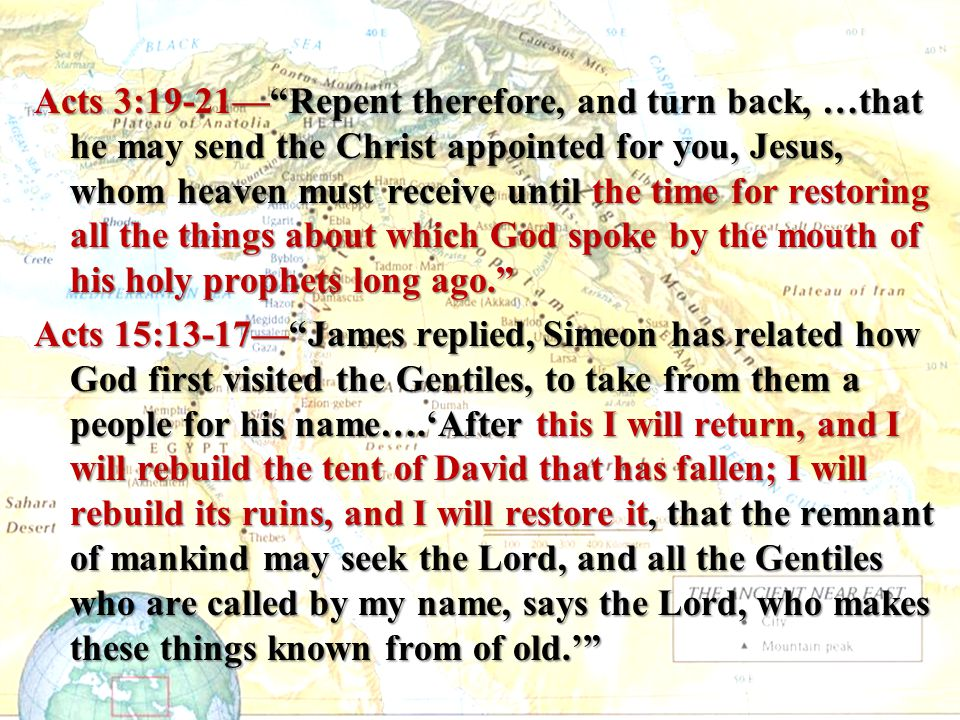Acts 3:19-21— Repent therefore, and turn back, …that he may send the Christ appointed for you, Jesus, whom heaven must receive until the time for restoring all the things about which God spoke by the mouth of his holy prophets long ago. Acts 15:13-17— James replied, Simeon has related how God first visited the Gentiles, to take from them a people for his name….'After this I will return, and I will rebuild the tent of David that has fallen; I will rebuild its ruins, and I will restore it, that the remnant of mankind may seek the Lord, and all the Gentiles who are called by my name, says the Lord, who makes these things known from of old.'