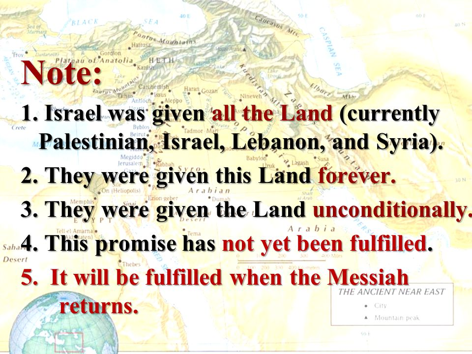 Note: 1. Israel was given all the Land (currently Palestinian, Israel, Lebanon, and Syria). 2. They were given this Land forever.
