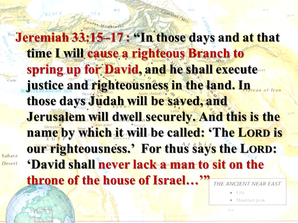 Jeremiah 33:15–17 : In those days and at that time I will cause a righteous Branch to spring up for David, and he shall execute justice and righteousness in the land.