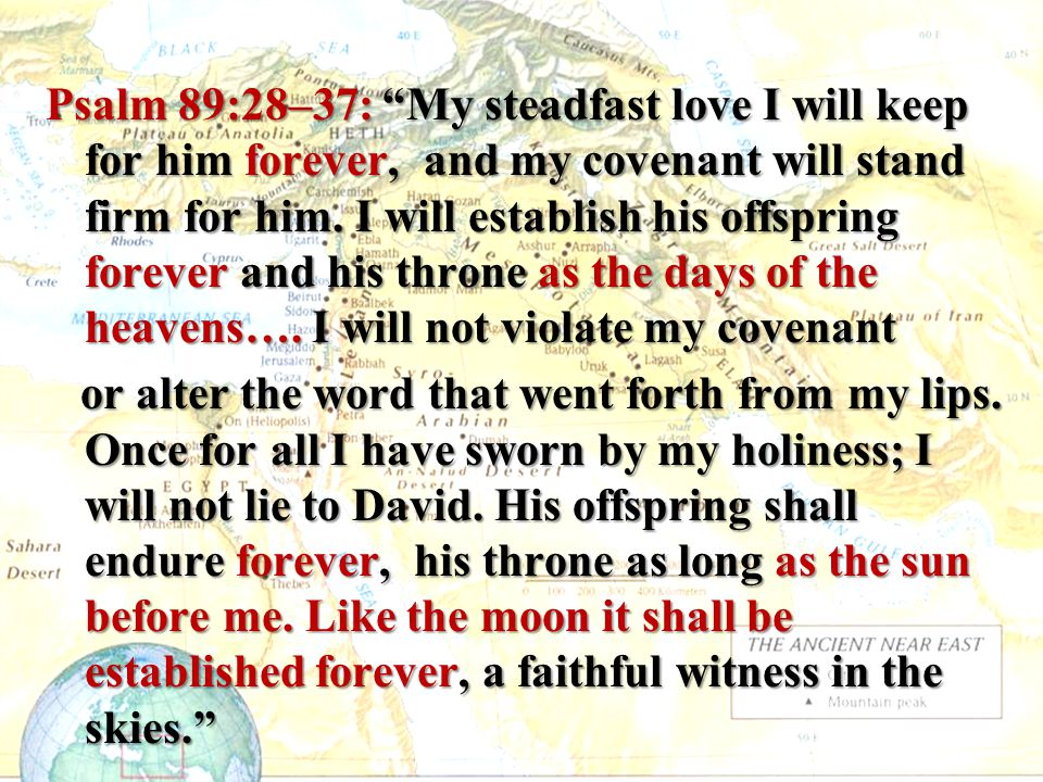 Psalm 89:28–37: My steadfast love I will keep for him forever, and my covenant will stand firm for him.