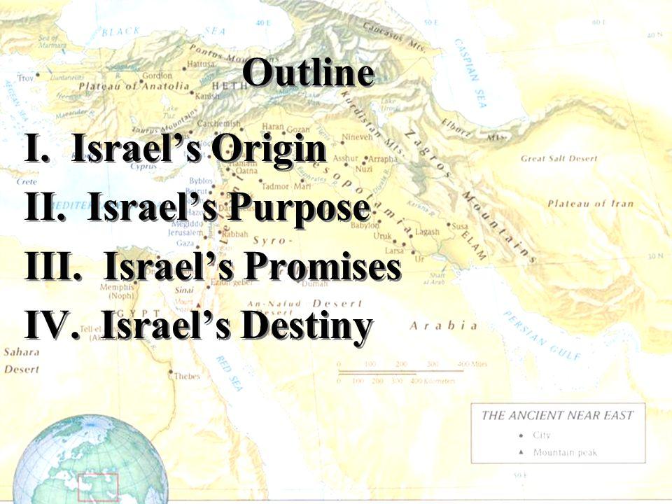 Outline I. Israel's Origin II. Israel's Purpose III. Israel's Promises IV. Israel's Destiny