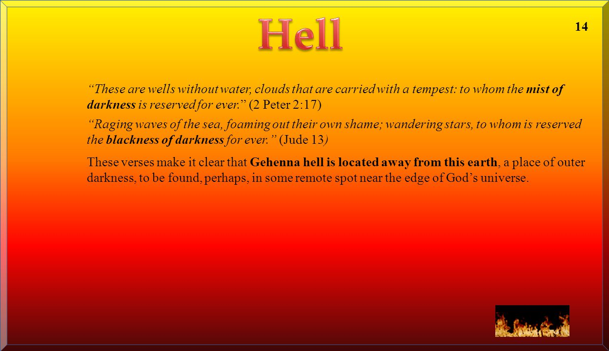 Hell 14. These are wells without water, clouds that are carried with a tempest: to whom the mist of darkness is reserved for ever. (2 Peter 2:17)