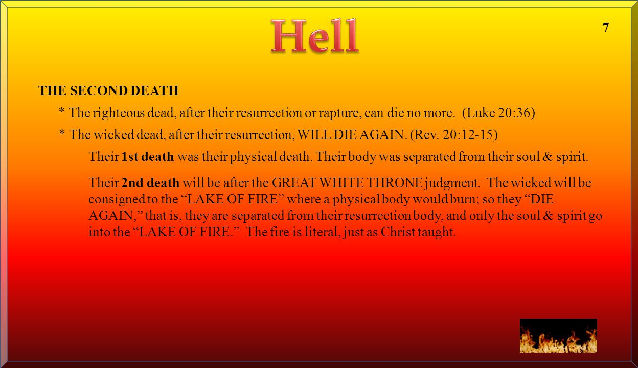 Hell 7. THE SECOND DEATH. * The righteous dead, after their resurrection or rapture, can die no more. (Luke 20:36)