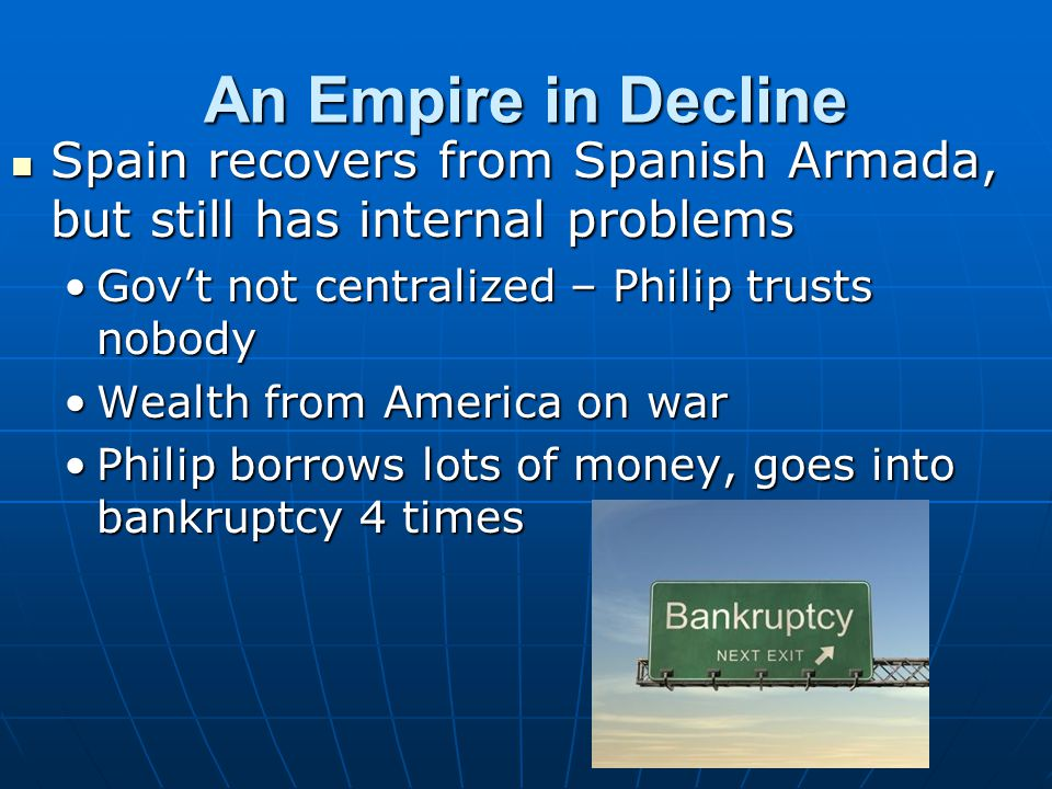 An Empire in Decline Spain recovers from Spanish Armada, but still has internal problems. Gov't not centralized – Philip trusts nobody.