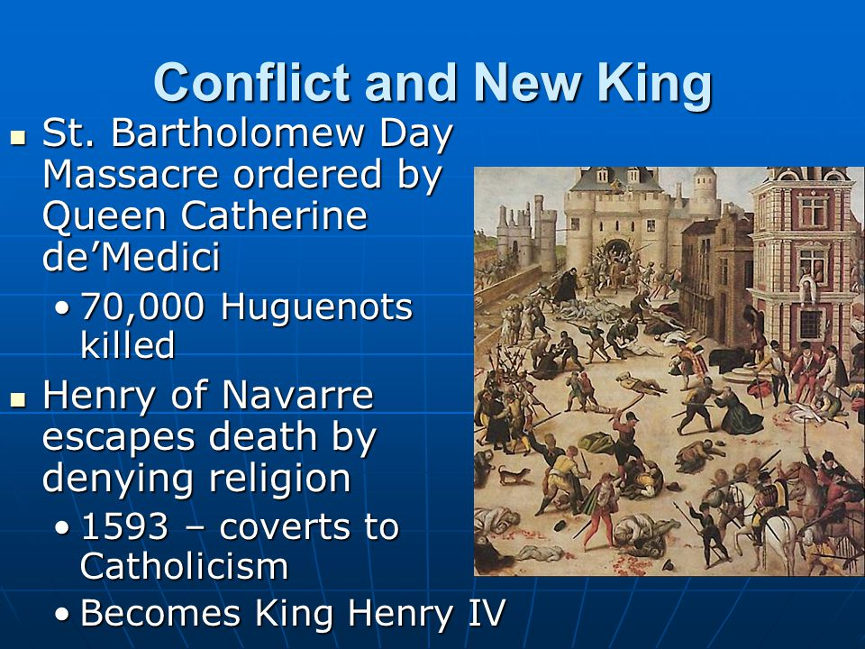 Conflict and New King St. Bartholomew Day Massacre ordered by Queen Catherine de'Medici. 70,000 Huguenots killed.