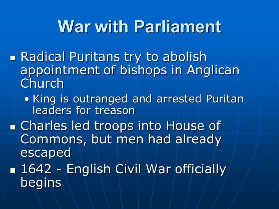 War with Parliament Radical Puritans try to abolish appointment of bishops in Anglican Church.