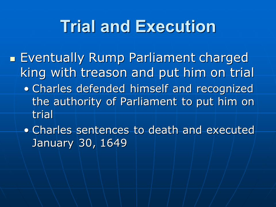 Trial and Execution Eventually Rump Parliament charged king with treason and put him on trial.