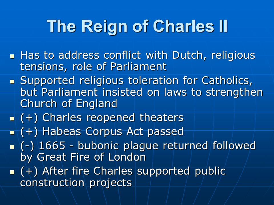 The Reign of Charles II Has to address conflict with Dutch, religious tensions, role of Parliament.