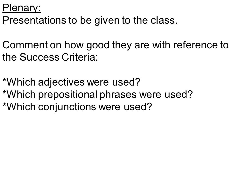 Plenary: Presentations to be given to the class. Comment on how good they are with reference to the Success Criteria: