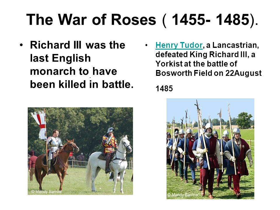 The War of Roses ( 1455- 1485). Richard III was the last English monarch to have been killed in battle.