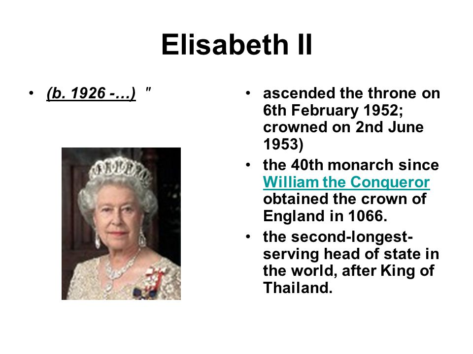 Elisabeth II (b. 1926 -…) ascended the throne on 6th February 1952; crowned on 2nd June 1953)