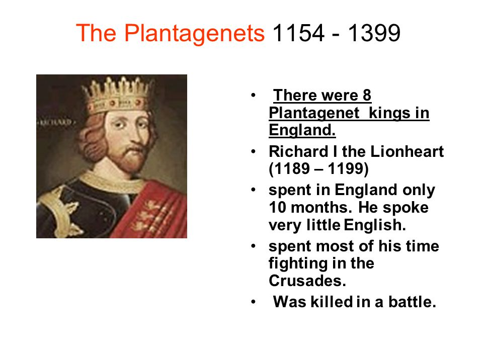 The Plantagenets 1154 - 1399 There were 8 Plantagenet kings in England. Richard I the Lionheart (1189 – 1199)