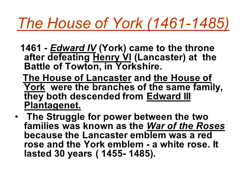 The House of York (1461-1485) 1461 - Edward IV (York) came to the throne after defeating Henry VI (Lancaster) at the Battle of Towton, in Yorkshire.