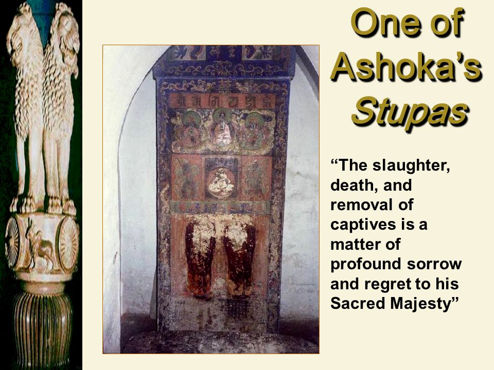 One of Ashoka's Stupas The slaughter, death, and removal of captives is a matter of profound sorrow and regret to his Sacred Majesty