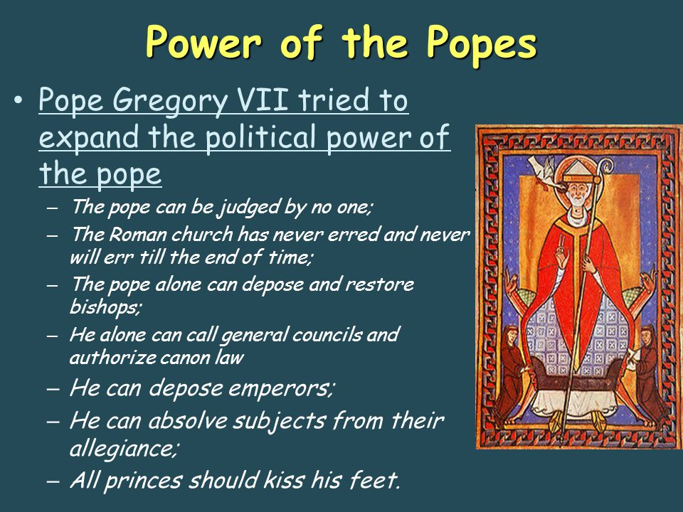 Power of the Popes Pope Gregory VII tried to expand the political power of the pope. The pope can be judged by no one;