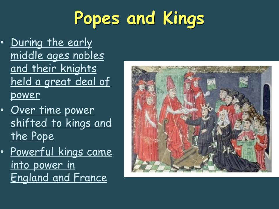 Popes and Kings During the early middle ages nobles and their knights held a great deal of power. Over time power shifted to kings and the Pope.