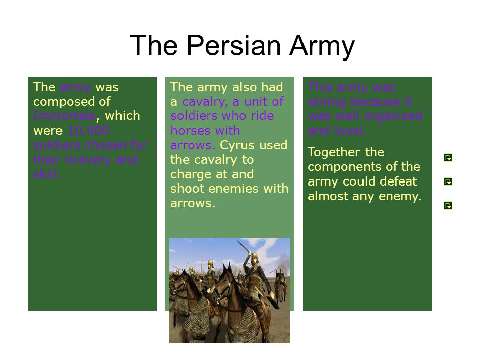 The Persian Army The army was composed of Immortals, which were 10,000 soldiers chosen for their bravery and skill.