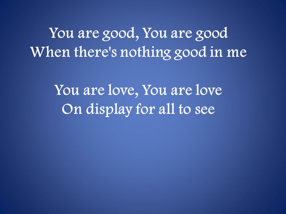 You are good, You are good When there s nothing good in me You are love, You are love On display for all to see