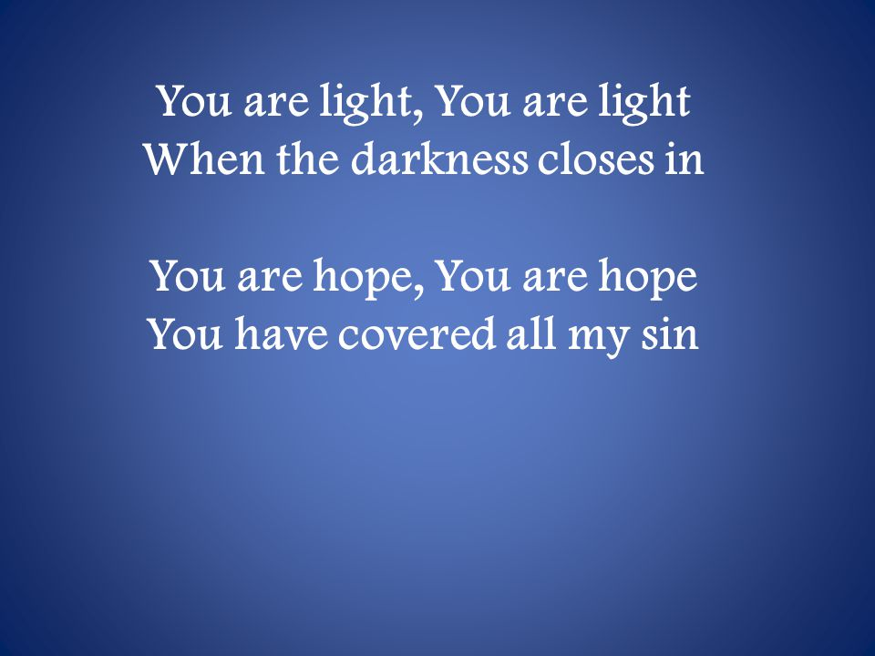 You are light, You are light When the darkness closes in You are hope, You are hope You have covered all my sin