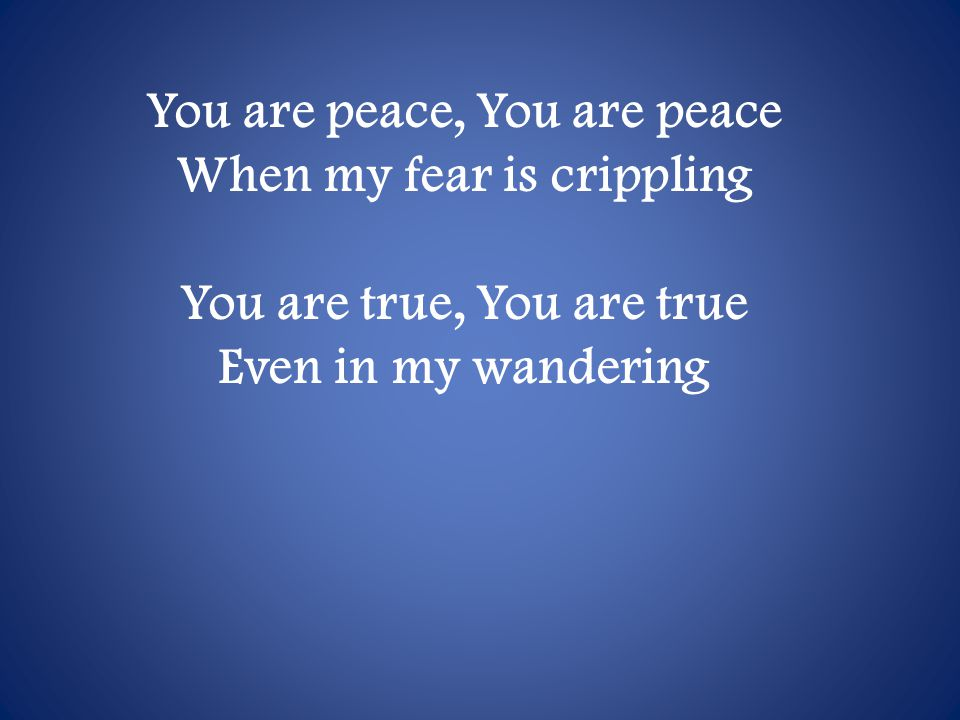 You are peace, You are peace When my fear is crippling You are true, You are true Even in my wandering