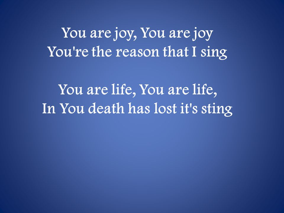 You are joy, You are joy You re the reason that I sing You are life, You are life, In You death has lost it s sting
