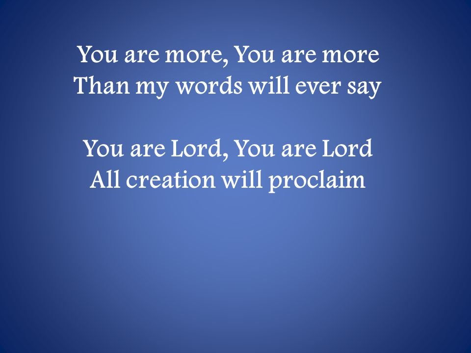 You are more, You are more Than my words will ever say You are Lord, You are Lord All creation will proclaim