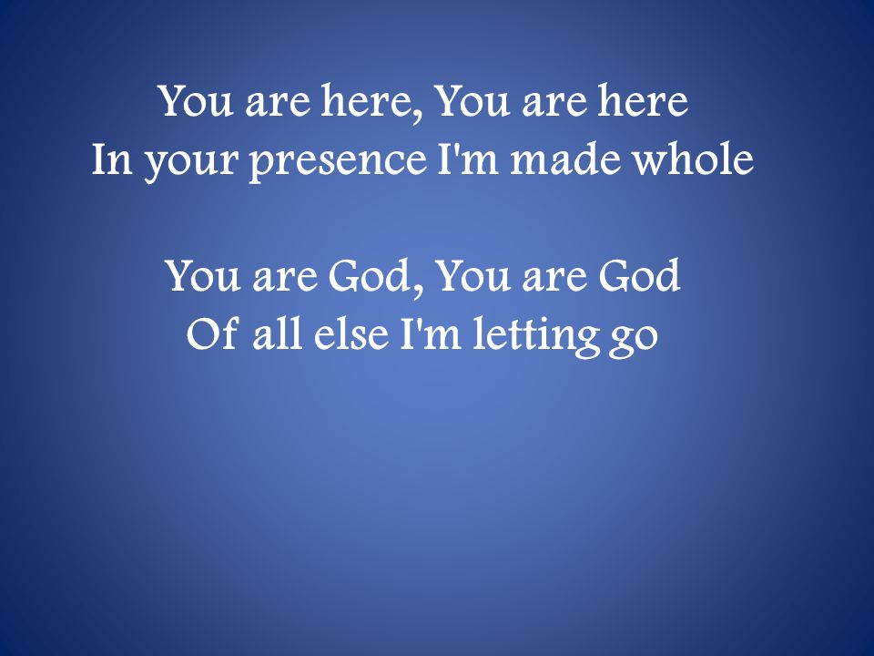 You are here, You are here In your presence I m made whole You are God, You are God Of all else I m letting go