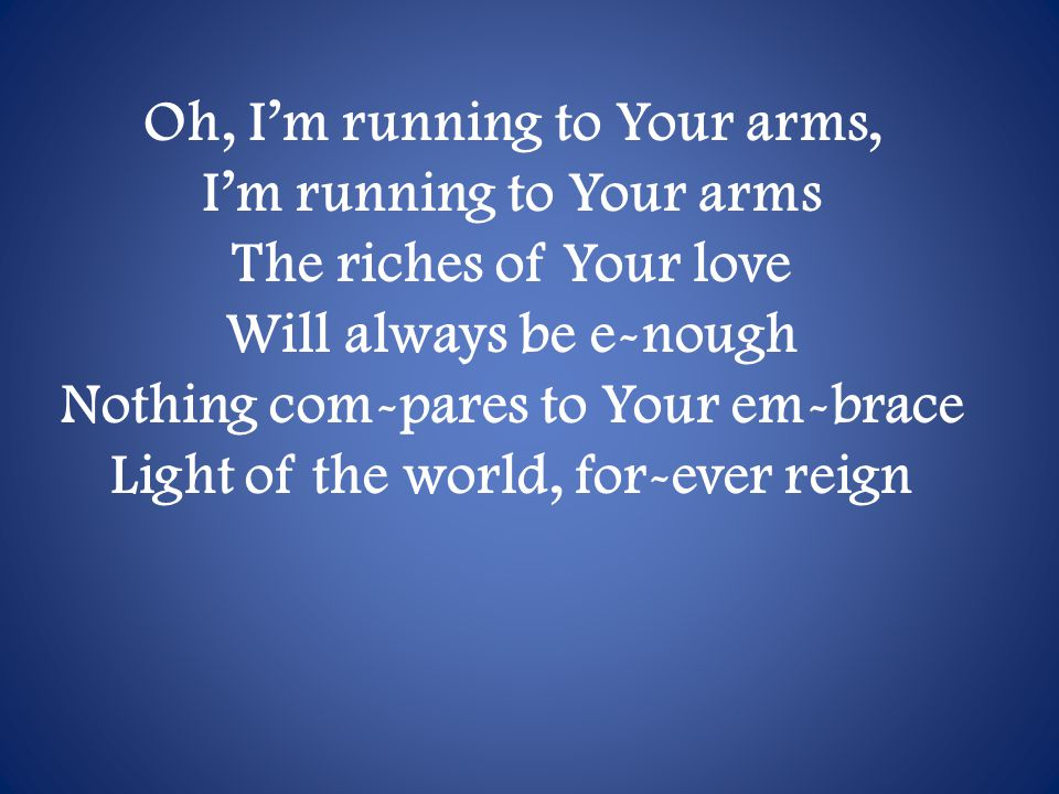 Oh, I'm running to Your arms, I'm running to Your arms The riches of Your love Will always be e-nough Nothing com-pares to Your em-brace Light of the world, for-ever reign