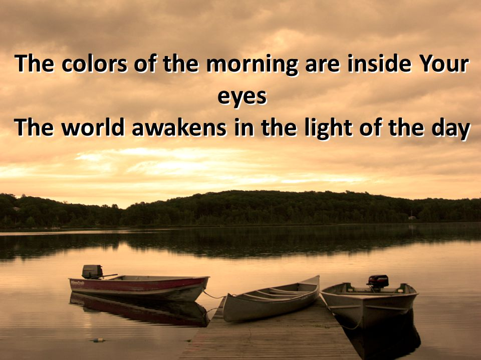 The colors of the morning are inside Your eyes The world awakens in the light of the day