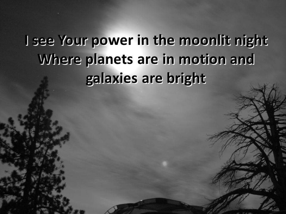 I see Your power in the moonlit night Where planets are in motion and galaxies are bright