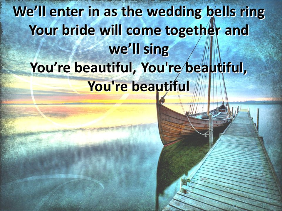 We'll enter in as the wedding bells ring Your bride will come together and we'll sing You're beautiful, You re beautiful, You re beautiful