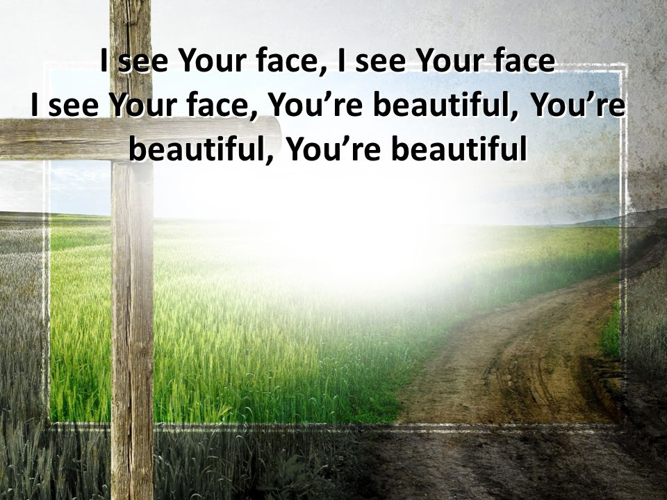 I see Your face, I see Your face I see Your face, You're beautiful, You're beautiful, You're beautiful