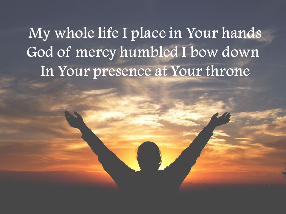 My whole life I place in Your hands God of mercy humbled I bow down
