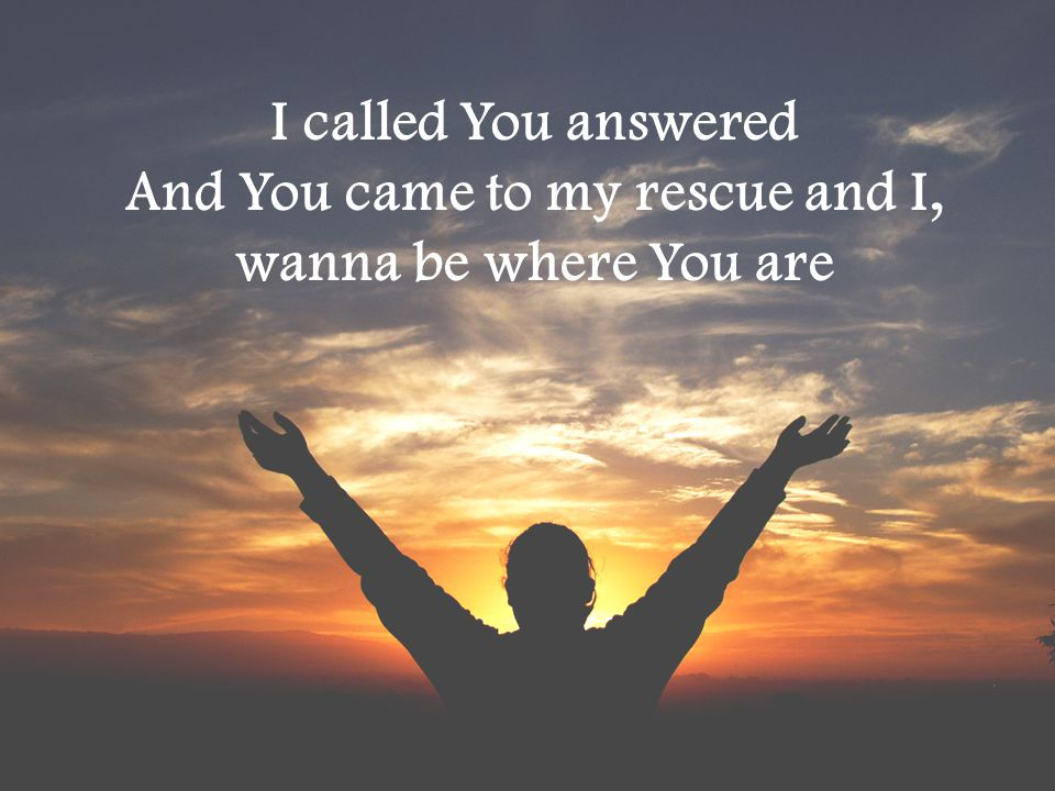And You came to my rescue and I,