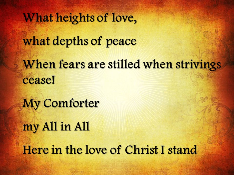 What heights of love, what depths of peace. When fears are stilled when strivings cease! My Comforter.