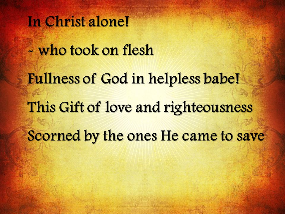 In Christ alone! - who took on flesh. Fullness of God in helpless babe! This Gift of love and righteousness.
