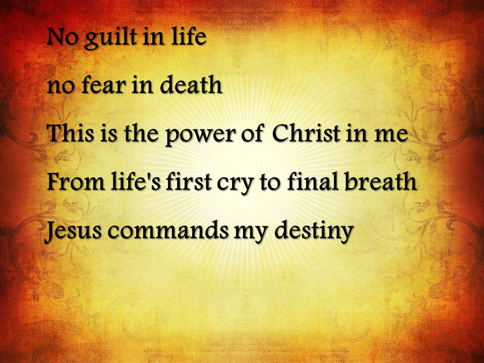 No guilt in life no fear in death. This is the power of Christ in me. From life s first cry to final breath.