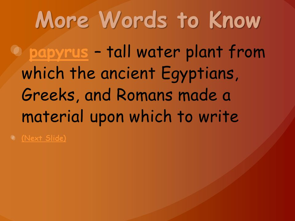 More Words to Know papyrus – tall water plant from which the ancient Egyptians, Greeks, and Romans made a material upon which to write.