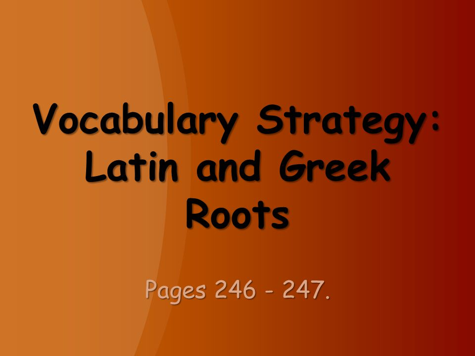 Vocabulary Strategy: Latin and Greek Roots Pages 246 - 247.